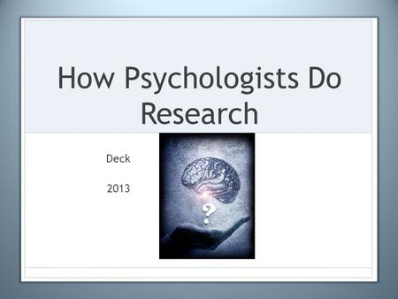 How Psychologists Do Research Deck 2013. Research Methods Used in Psych 1.Case Study 2.Naturalistic Observation 3.Laboratory Observation 4.Test 5.Survey.
