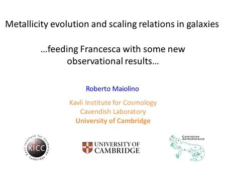Metallicity evolution and scaling relations in galaxies …feeding Francesca with some new observational results… Roberto Maiolino Kavli Institute for Cosmology.