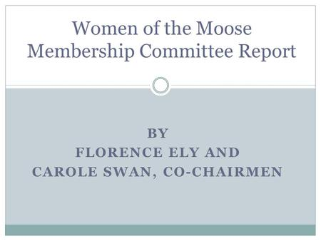 BY FLORENCE ELY AND CAROLE SWAN, CO-CHAIRMEN Women of the Moose Membership Committee Report.