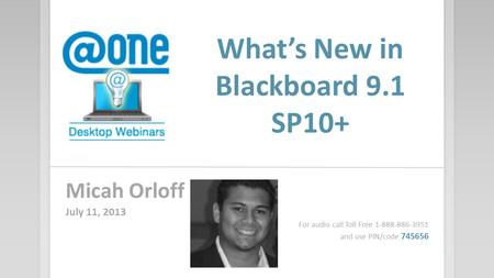 What's New in Blackboard 9.1 SP10+ Micah Orloff July 11, 2013 For audio call Toll Free 1-888-886-3951 and use PIN/code 745656.