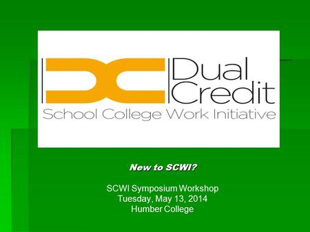 New to SCWI? SCWI Symposium Workshop Tuesday, May 13, 2014 Humber College.