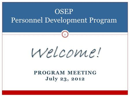 Welcome! PROGRAM MEETING July 23, 2012 OSEP Personnel Development Program 1.