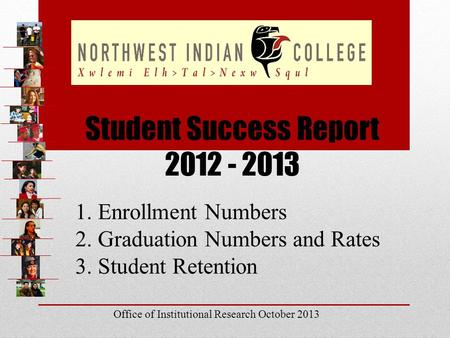 Student Success Report 2012 - 2013 1. Enrollment Numbers 2. Graduation Numbers and Rates 3. Student Retention Office of Institutional Research October.