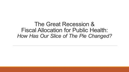The Great Recession & Fiscal Allocation for Public Health: How Has Our Slice of The Pie Changed?