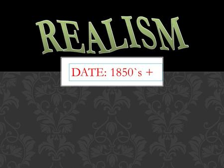 DATE: 1850`s +. WHAT WAS GOING ON IN THE WORLD AT THE TIME  Realism started about the mid 1800`s.  years following the civil war symbolized a time of.