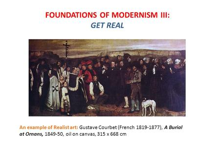 FOUNDATIONS OF MODERNISM III: GET REAL An example of Realist art: Gustave Courbet (French 1819-1877), A Burial at Ornans, 1849-50, oil on canvas, 315 x.