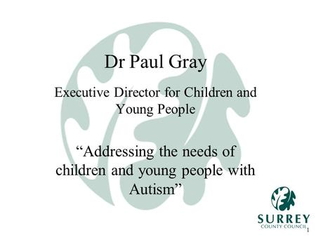 "1 Dr Paul Gray Executive Director for Children and Young People ""Addressing the needs of children and young people with Autism"""