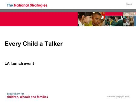 Slide 1 © Crown copyright 2008 Every Child a Talker LA launch event.