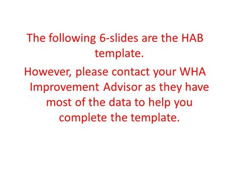 The following 6-slides are the HAB template. However, please contact your WHA Improvement Advisor as they have most of the data to help you complete the.