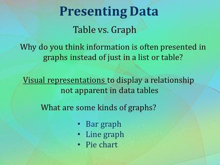 Presenting Data Table vs. Graph Why do you think information is often presented in graphs instead of just in a list or table? What are some kinds of graphs?