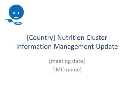[Country] Nutrition Cluster Information Management Update [meeting date] [IMO name]