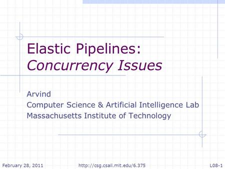 Elastic Pipelines: Concurrency Issues Arvind Computer Science & Artificial Intelligence Lab Massachusetts Institute of Technology February 28, 2011L08-1http://csg.csail.mit.edu/6.375.