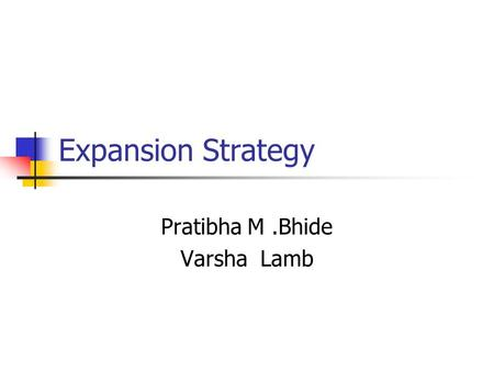 Expansion Strategy Pratibha M.Bhide Varsha Lamb. Expansion strategy The first route of growth is to expand the present line of business. Expansion decision.