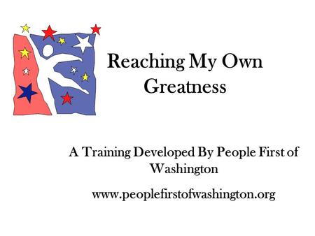 Reaching My Own Greatness A Training Developed By People First of Washington www.peoplefirstofwashington.org.
