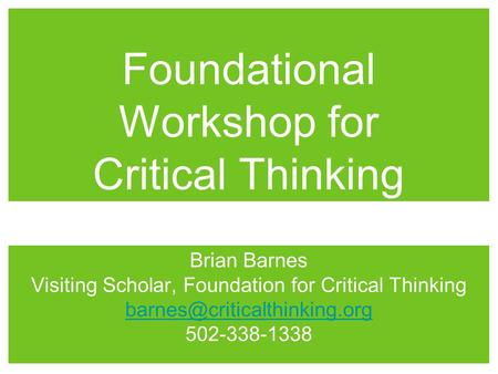 Foundational Workshop for Critical Thinking Brian Barnes Visiting Scholar, Foundation for Critical Thinking 502-338-1338.