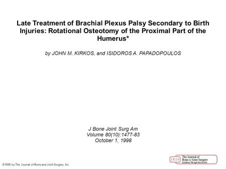 Late Treatment of Brachial Plexus Palsy Secondary to Birth Injuries: Rotational Osteotomy of the Proximal Part of the Humerus* by JOHN M. KIRKOS, and ISIDOROS.