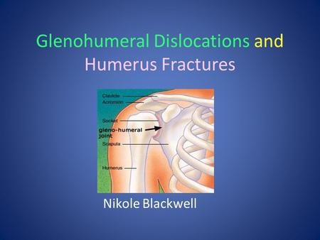 Glenohumeral Dislocations and Humerus Fractures Nikole Blackwell.