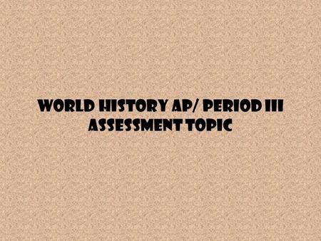 World History AP/ Period III Assessment Topic. Period III Review activity As you see the general topics from the Period III Assessment, create a three.