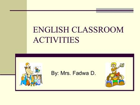 ENGLISH CLASSROOM ACTIVITIES By: Mrs. Fadwa D.. Kinds Of Classroom Activities Activities involving solely watching and or listening to present a new information;