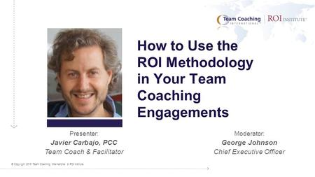 © Copyright 2015 Team Coaching International & ROI Institute. Presenter: Javier Carbajo, PCC Team Coach & Facilitator Moderator: George Johnson Chief Executive.