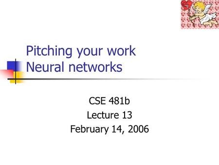 Pitching your work Neural networks CSE 481b Lecture 13 February 14, 2006.