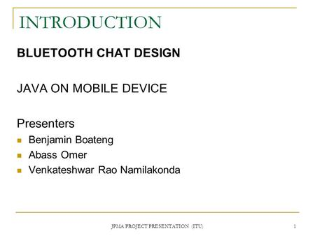 JPMA PROJECT PRESENTATION (ITU) 1 INTRODUCTION BLUETOOTH CHAT DESIGN JAVA ON MOBILE DEVICE Presenters Benjamin Boateng Abass Omer Venkateshwar Rao Namilakonda.