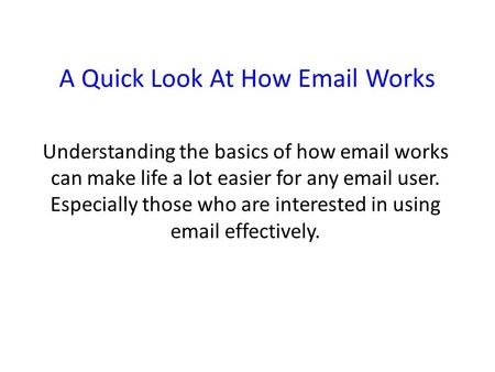 A Quick Look At How Email Works Understanding the basics of how email works can make life a lot easier for any email user. Especially those who are interested.