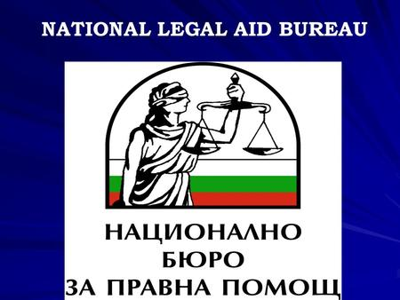 "NATIONAL LEGAL AID BUREAU. 2  The Legal Aid Act was promulgated in the ""State Gazette"", issue No. 79/4.10.2005, coming into force on 1 Jan. 2006  13."