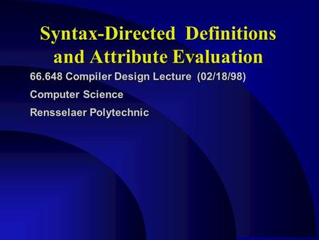 Syntax-Directed Definitions and Attribute Evaluation 66.648 Compiler Design Lecture (02/18/98) Computer Science Rensselaer Polytechnic.