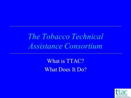 The Tobacco Technical Assistance Consortium What is TTAC? What Does It Do?