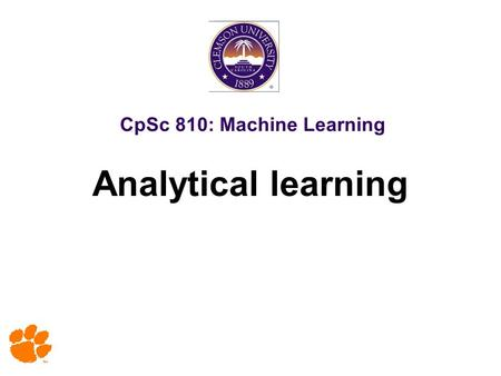 CpSc 810: Machine Learning Analytical learning. 2 Copy Right Notice Most slides in this presentation are adopted from slides of text book and various.