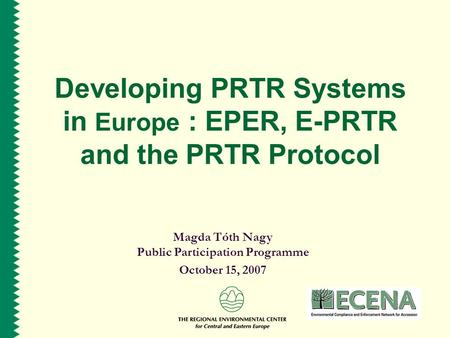 Developing PRTR Systems in Europe : EPER, E-PRTR and the PRTR Protocol Magda Tóth Nagy Public Participation Programme October 15, 2007.