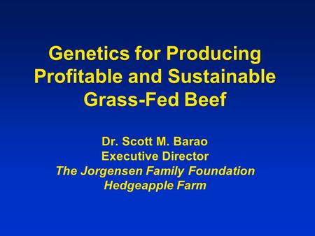 Genetics for Producing Profitable and Sustainable Grass-Fed Beef Dr. Scott M. Barao Executive Director The Jorgensen Family Foundation Hedgeapple Farm.