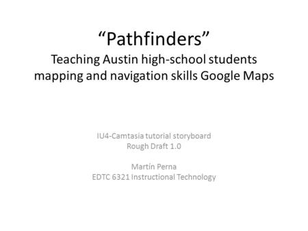 """Pathfinders"" Teaching Austin high-school students mapping and navigation skills Google Maps IU4-Camtasia tutorial storyboard Rough Draft 1.0 Martín Perna."