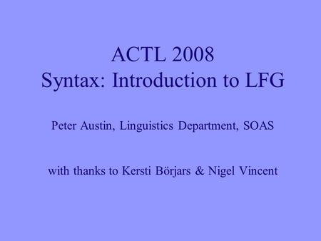 ACTL 2008 Syntax: Introduction to LFG Peter Austin, Linguistics Department, SOAS with thanks to Kersti Börjars & Nigel Vincent.