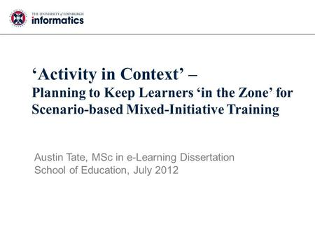 'Activity in Context' – Planning to Keep Learners 'in the Zone' for Scenario-based Mixed-Initiative Training Austin Tate, MSc in e-Learning Dissertation.