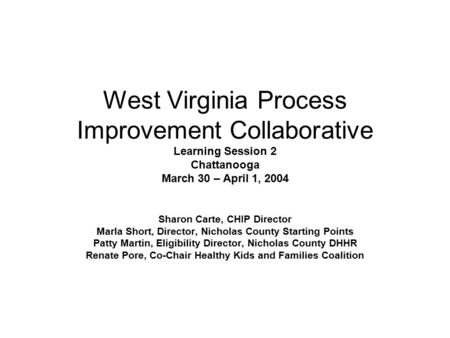 West Virginia Process Improvement Collaborative Learning Session 2 Chattanooga March 30 – April 1, 2004 Sharon Carte, CHIP Director Marla Short, Director,