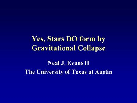 Yes, Stars DO form by Gravitational Collapse Neal J. Evans II The University of Texas at Austin.