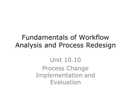 Fundamentals of Workflow Analysis and Process Redesign Unit 10.10 Process Change Implementation and Evaluation.