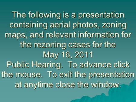 The following is a presentation containing aerial photos, zoning maps, and relevant information for the rezoning cases for the May 16, 2011 Public Hearing.