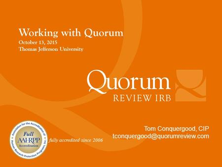 Fully accredited since 2006 Tom Conquergood, CIP Working with Quorum October 13, 2015 Thomas Jefferson University.