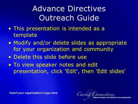 Insert your organization's logo here. Advance Directives Outreach Guide This presentation is intended as a template Modify and/or delete slides as appropriate.