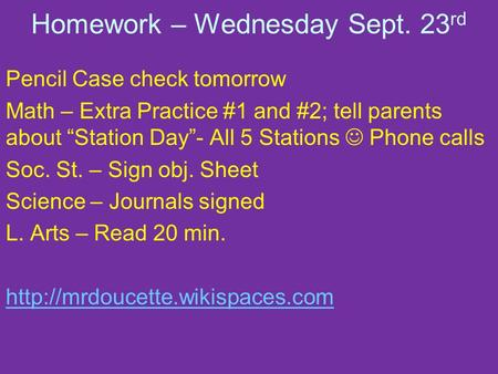 "Homework – Wednesday Sept. 23 rd Pencil Case check tomorrow Math – Extra Practice #1 and #2; tell parents about ""Station Day""- All 5 Stations Phone calls."