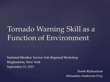Tornado Warning Skill as a Function of Environment National Weather Service Sub-Regional Workshop Binghamton, New York September 23, 2015 Yvette Richardson.