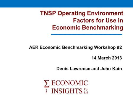 TNSP Operating Environment Factors for Use in Economic Benchmarking AER Economic Benchmarking Workshop #2 14 March 2013 Denis Lawrence and John Kain.