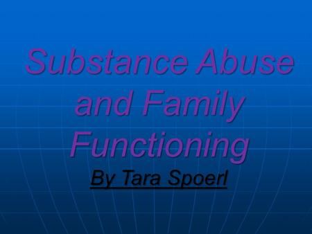 Substance Abuse and Family Functioning By Tara Spoerl.