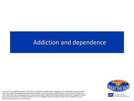 Addiction and dependence Disclaimer: This presentation contains information on the general principles of pain management. This presentation cannot account.