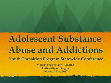 Adolescent Substance Abuse and Addictions Youth Transition Program Statewide Conference Marcus Poppen, B.A., QMHA University of Oregon February 23 rd,