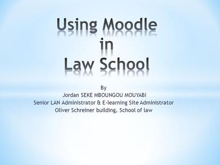 By Jordan SEKE MBOUNGOU MOUYABI Senior LAN Administrator & E-learning Site Administrator Oliver Schreiner building, School of law.