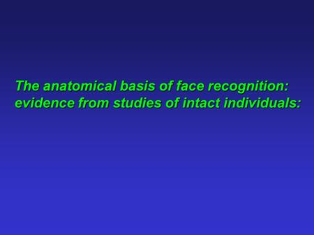 The anatomical basis of face recognition: evidence from studies of intact individuals: